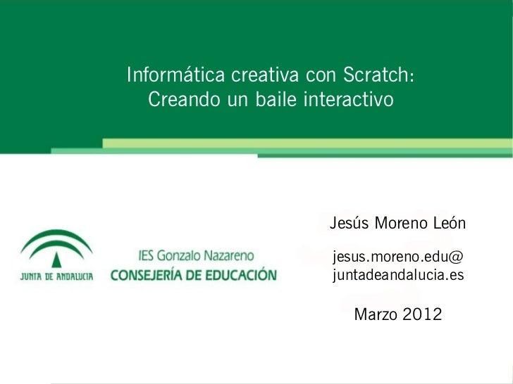 Informática creativa con Scratch:   Creando un baile interactivo                       Jesús Moreno León                  ...