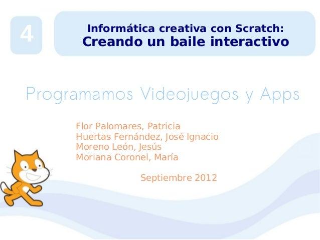 4  Informática creativa con Scratch:  Creando un baile interactivo  Programamos Videojuegos y Apps Flor Palomares, Patrici...