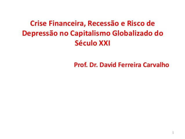 Crise Financeira, Recessão e Risco deDepressão no Capitalismo Globalizado do               Século XXI              Prof. D...