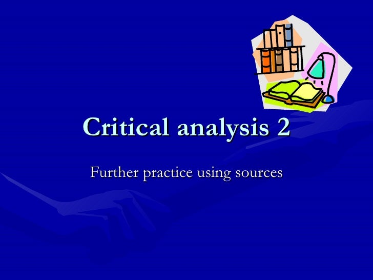 Critical analysis 2 Further practice using sources
