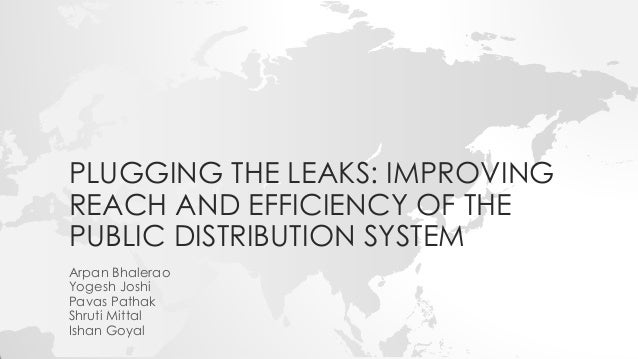 PLUGGING THE LEAKS: IMPROVING REACH AND EFFICIENCY OF THE PUBLIC DISTRIBUTION SYSTEM Arpan Bhalerao Yogesh Joshi Pavas Pat...