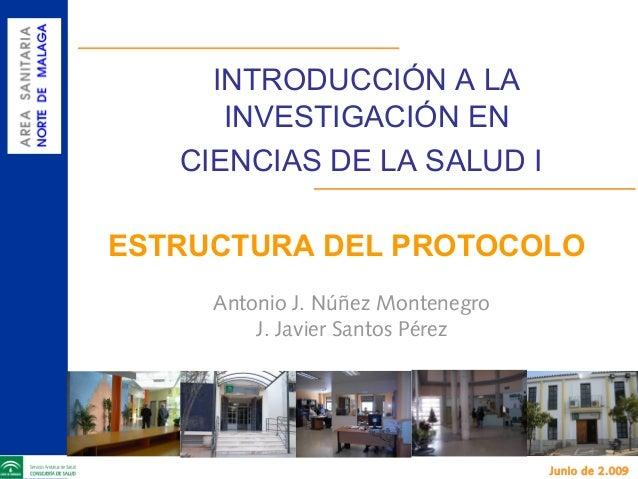 INTRODUCCIÓN A LA INVESTIGACIÓN EN CIENCIAS DE LA SALUD I ESTRUCTURA DEL PROTOCOLO Antonio J. Núñez Montenegro J. Javier S...