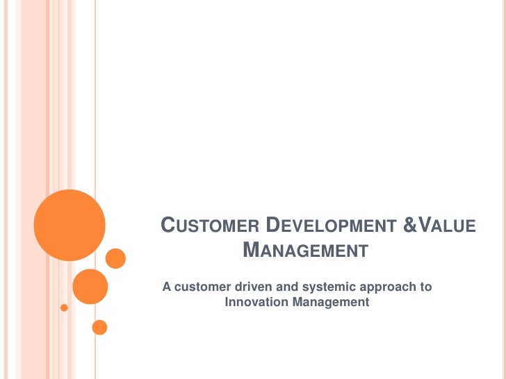 CUSTOMER DEVELOPMENT &VALUE        MANAGEMENT A customer driven and systemic approach to          Innovation Management