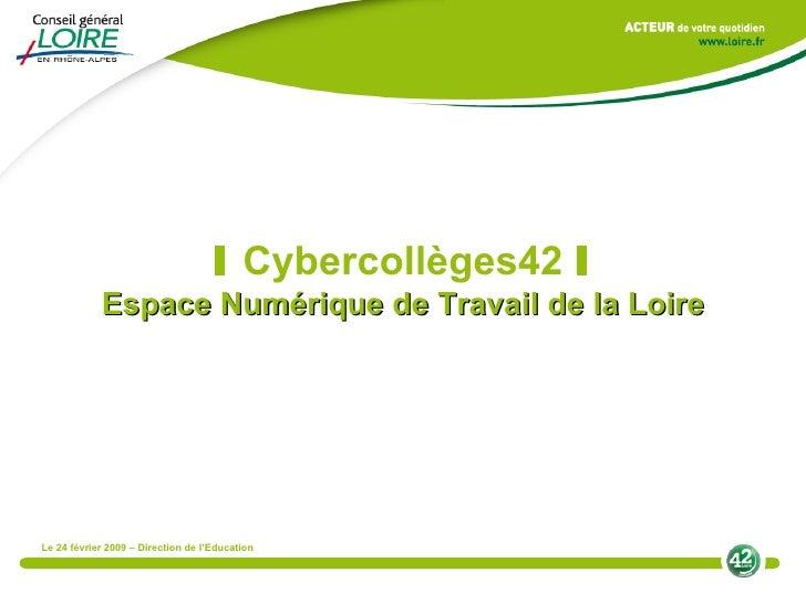 I   Cybercollèges42  I Espace Numérique de Travail de la Loire Le 24 février 2009 – Direction de l'Education