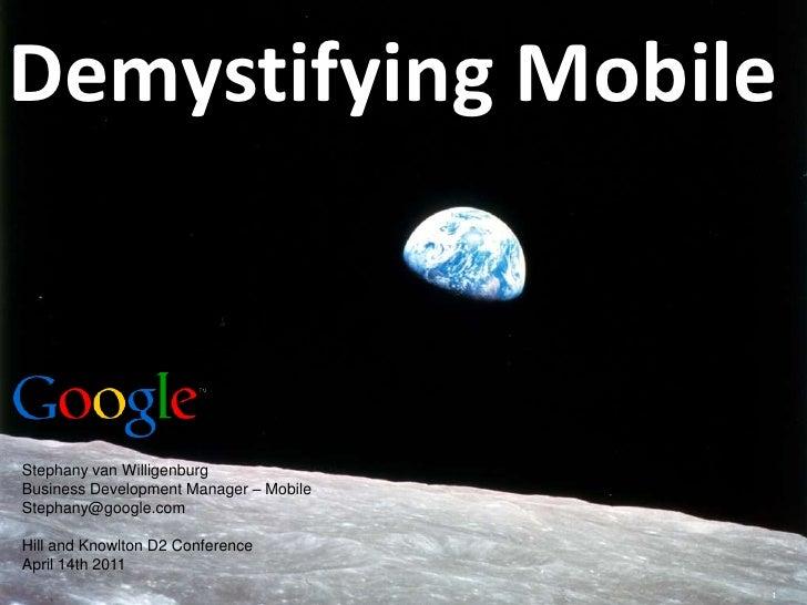Demystifying Mobile<br />Stephany van Willigenburg<br />Business Development Manager – Mobile<br />Stephany@google.com<br ...
