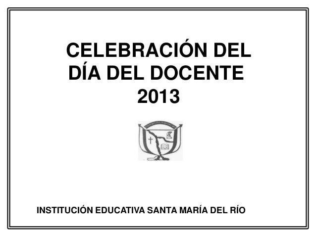 CELEBRACIÓN DELDÍA DEL DOCENTE2013INSTITUCIÓN EDUCATIVA SANTA MARÍA DEL RÍO