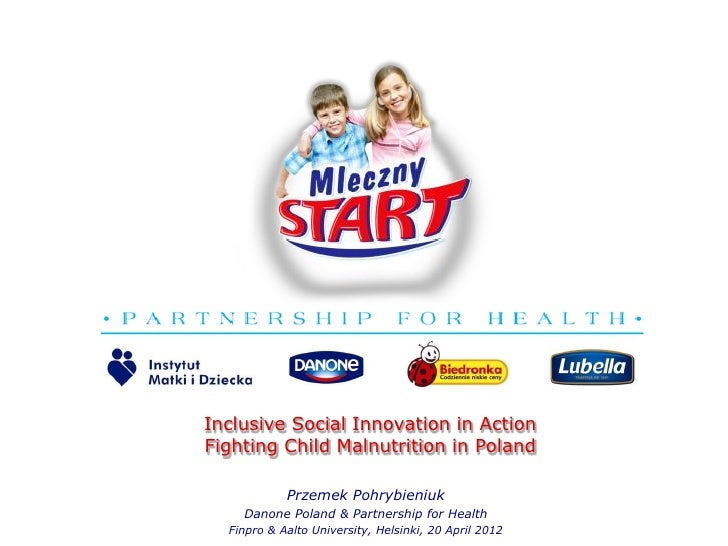 Inclusive Social Innovation in ActionFighting Child Malnutrition in Poland            Przemek Pohrybieniuk    Danone Polan...