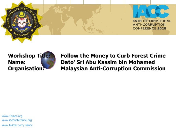 Workshop Title:  Follow the Money to Curb Forest Crime Name:  Dato' Sri Abu Kassim bin Mohamed Organisation:  Malaysian An...