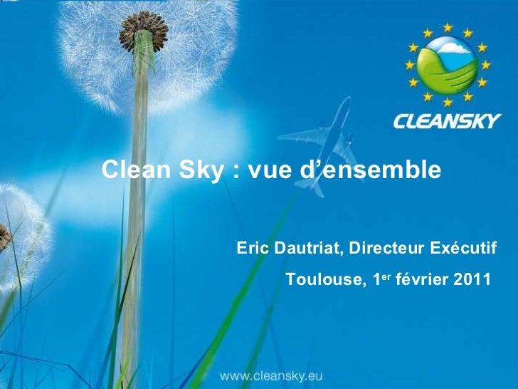 Clean Sky : vue d'ensemble Eric Dautriat, Directeur Exécutif Toulouse, 1 er  février 2011
