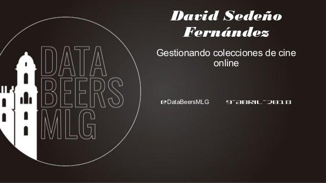 @DataBeersMLG 9-Abril-2018 David Sedeño Fernández Gestionando colecciones de cine online