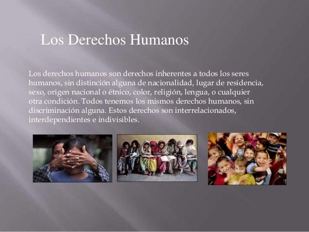 Los Derechos Humanos Los derechos humanos son derechos inherentes a todos los seres humanos, sin distinción alguna de naci...