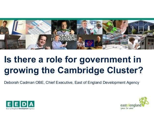 Is there a role for government in growing the Cambridge Cluster? Deborah Cadman OBE, Chief Executive, East of England Deve...