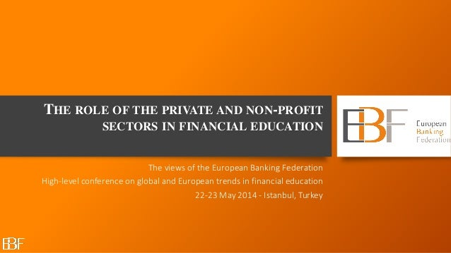 THE ROLE OF THE PRIVATE AND NON-PROFIT SECTORS IN FINANCIAL EDUCATION The views of the European Banking Federation High-le...