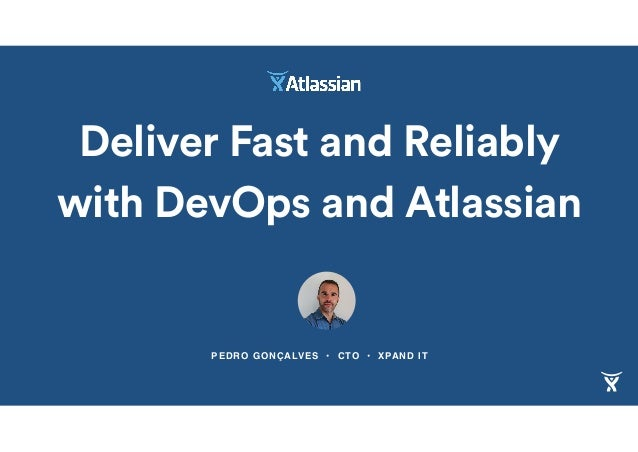 PEDRO GONÇALVES • CTO • XPAND IT Deliver Fast and Reliably with DevOps and Atlassian