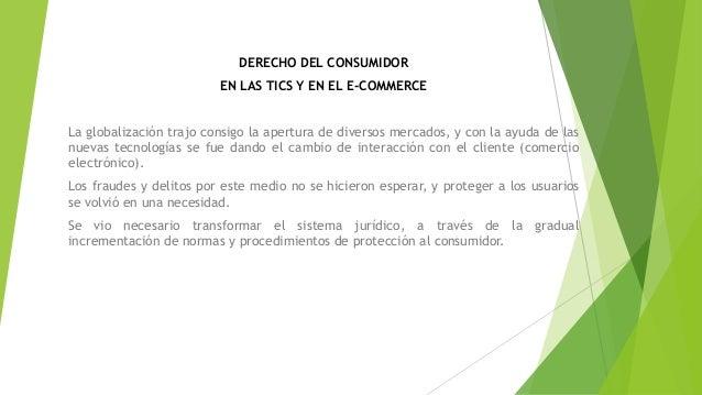 DERECHO DEL CONSUMIDOR EN LAS TICS Y EN EL E-COMMERCE La globalización trajo consigo la apertura de diversos mercados, y c...