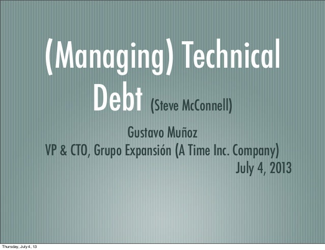 (Managing) Technical Debt (Steve McConnell) Gustavo Muñoz VP & CTO, Grupo Expansión (A Time Inc. Company) July 4, 2013 Thu...