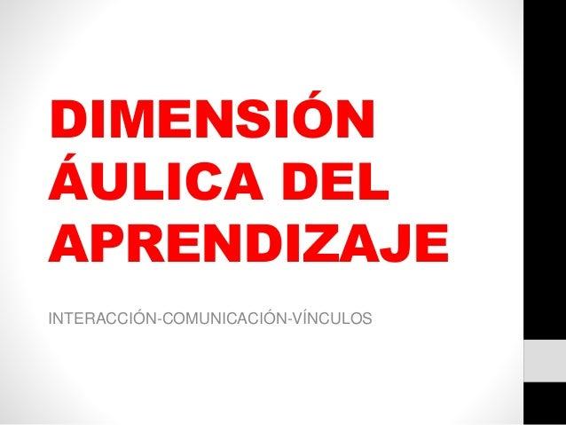 DIMENSIÓN ÁULICA DEL APRENDIZAJE INTERACCIÓN-COMUNICACIÓN-VÍNCULOS