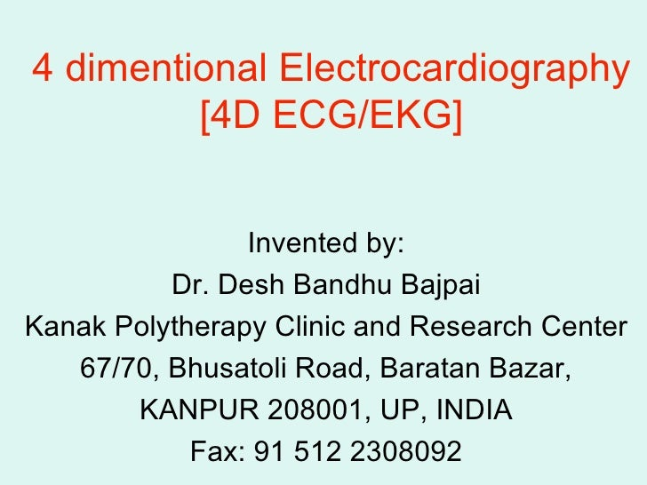 4 dimentional Electrocardiography [4D ECG/EKG] Invented by: Dr. Desh Bandhu Bajpai Kanak Polytherapy Clinic and Research C...