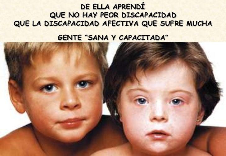"""DE ELLA APRENDÍ        QUE NO HAY PEOR DISCAPACIDADQUE LA DISCAPACIDAD AFECTIVA QUE SUFRE MUCHA         GENTE """"SANA Y CAPA..."""