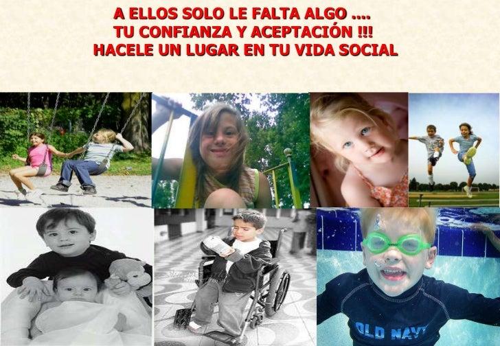 A ELLOS SOLO LE FALTA ALGO ....  TU CONFIANZA Y ACEPTACIÓN !!!HACELE UN LUGAR EN TU VIDA SOCIAL