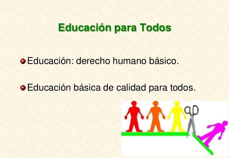 Educación para TodosEducación: derecho humano básico.Educación básica de calidad para todos.