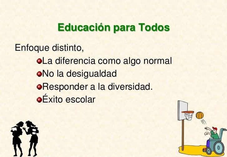 Educación para TodosEnfoque distinto,      La diferencia como algo normal      No la desigualdad      Responder a la diver...