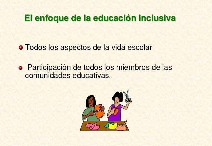 El enfoque de la educación inclusivaTodos los aspectos de la vida escolar Participación de todos los miembros de lascomuni...