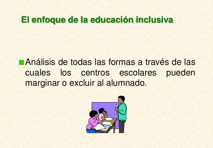 El enfoque de la educación inclusiva Análisis de todas las formas a través de las cuales los centros escolares pueden marg...