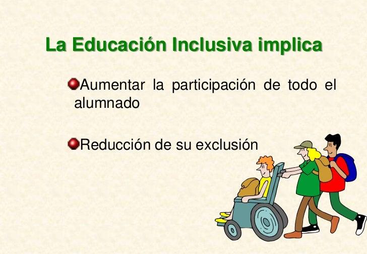 La Educación Inclusiva implica    Aumentar la participación de todo el   alumnado   Reducción de su exclusión