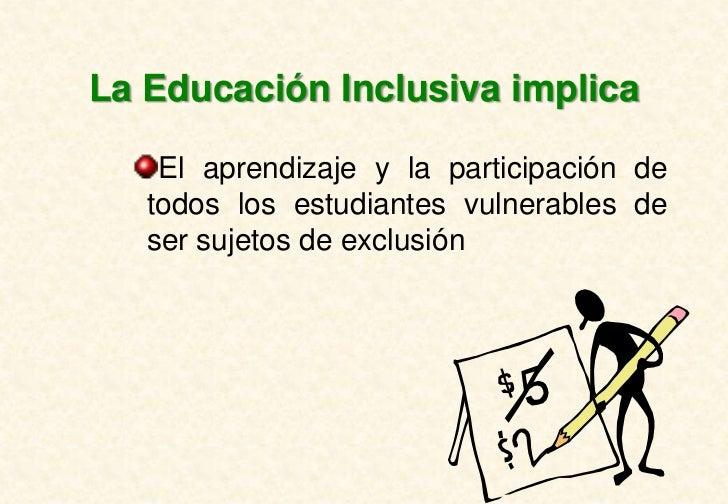 La Educación Inclusiva implica    El aprendizaje y la participación de   todos los estudiantes vulnerables de   ser sujeto...