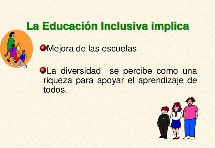 La Educación Inclusiva implica   Mejora de las escuelas    La diversidad se percibe como una   riqueza para apoyar el apre...