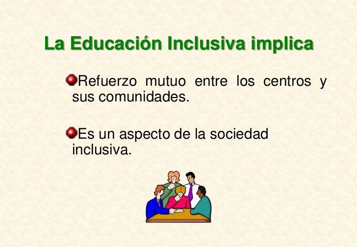 La Educación Inclusiva implica    Refuerzo mutuo entre los centros y   sus comunidades.    Es un aspecto de la sociedad   ...