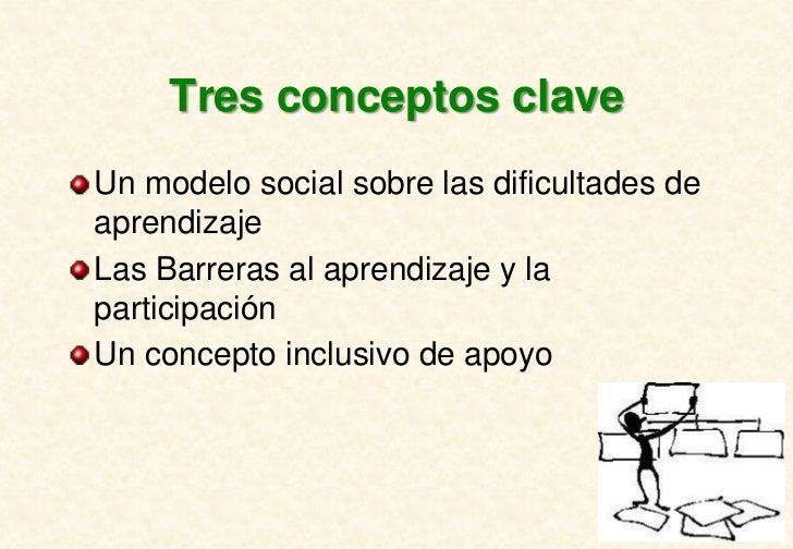 Tres conceptos claveUn modelo social sobre las dificultades deaprendizajeLas Barreras al aprendizaje y laparticipaciónUn c...