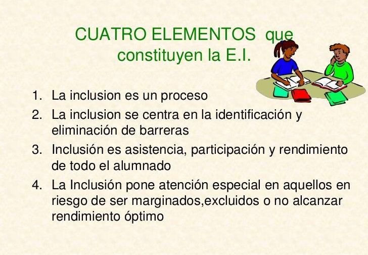 CUATRO ELEMENTOS que           constituyen la E.I.1. La inclusion es un proceso2. La inclusion se centra en la identificac...