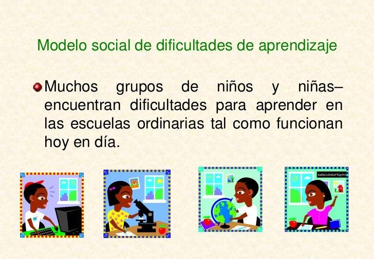 Modelo social de dificultades de aprendizaje Muchos grupos de niños y niñas– encuentran dificultades para aprender en las ...