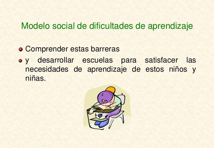 Modelo social de dificultades de aprendizaje Comprender estas barreras y desarrollar escuelas para satisfacer las necesida...