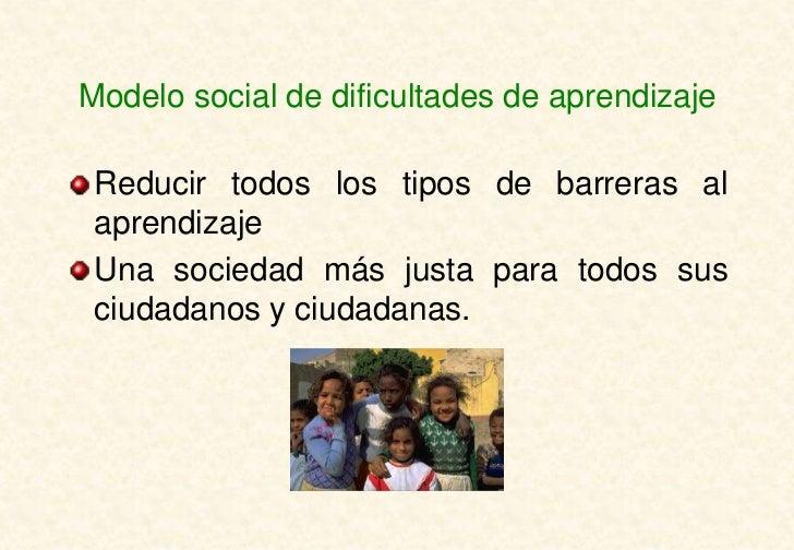 Modelo social de dificultades de aprendizaje Reducir todos los tipos de barreras al aprendizaje Una sociedad más justa par...