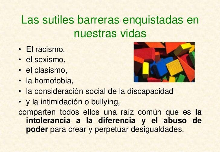 Las sutiles barreras enquistadas en           nuestras vidas• El racismo,• el sexismo,• el clasismo,• la homofobia,• la co...