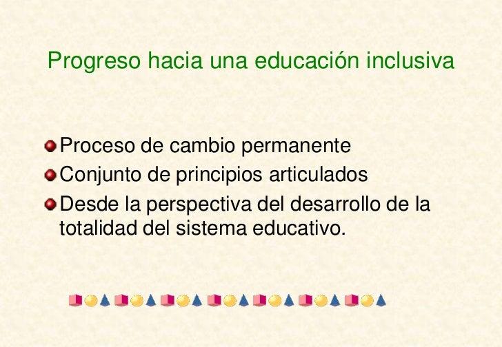 Progreso hacia una educación inclusiva Proceso de cambio permanente Conjunto de principios articulados Desde la perspectiv...