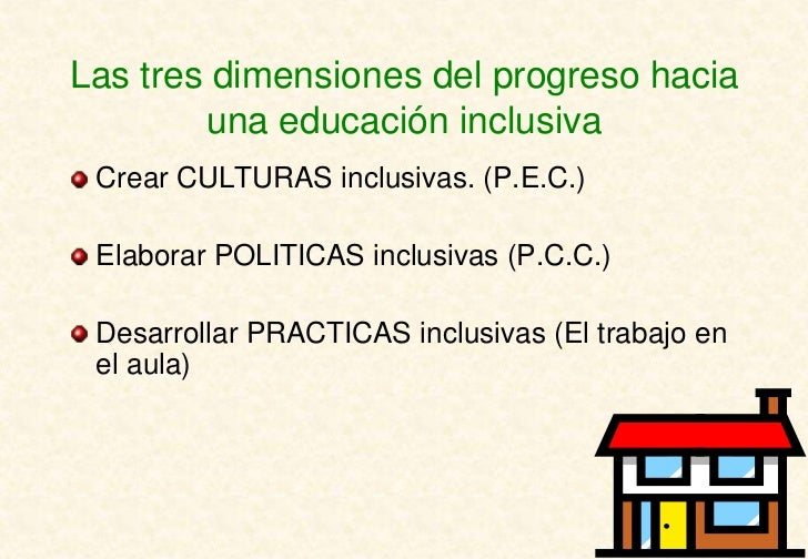 Las tres dimensiones del progreso hacia        una educación inclusiva Crear CULTURAS inclusivas. (P.E.C.) Elaborar POLITI...