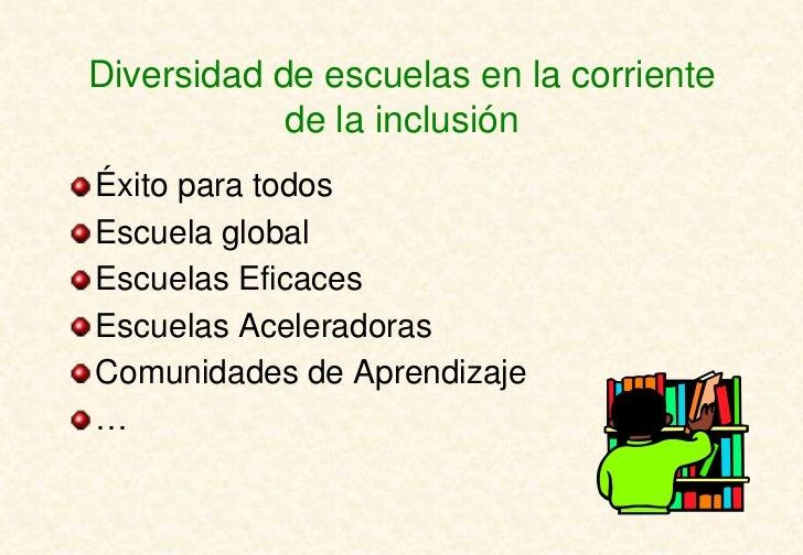 Diversidad de escuelas en la corriente            de la inclusiónÉxito para todosEscuela globalEscuelas EficacesEscuelas A...