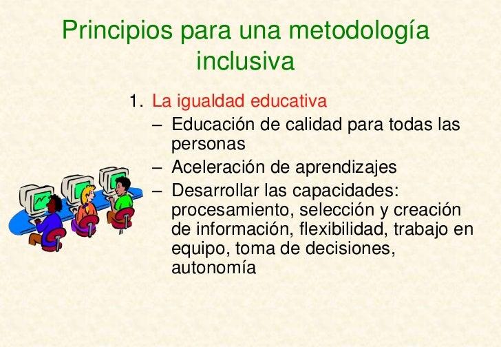 Principios para una metodología            inclusiva     1. La igualdad educativa        – Educación de calidad para todas...