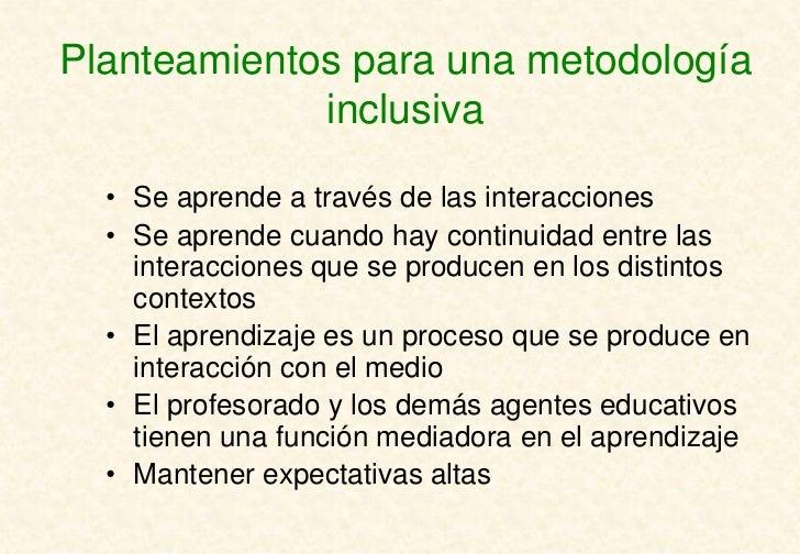 Planteamientos para una metodología             inclusiva  • Se aprende a través de las interacciones  • Se aprende cuando...