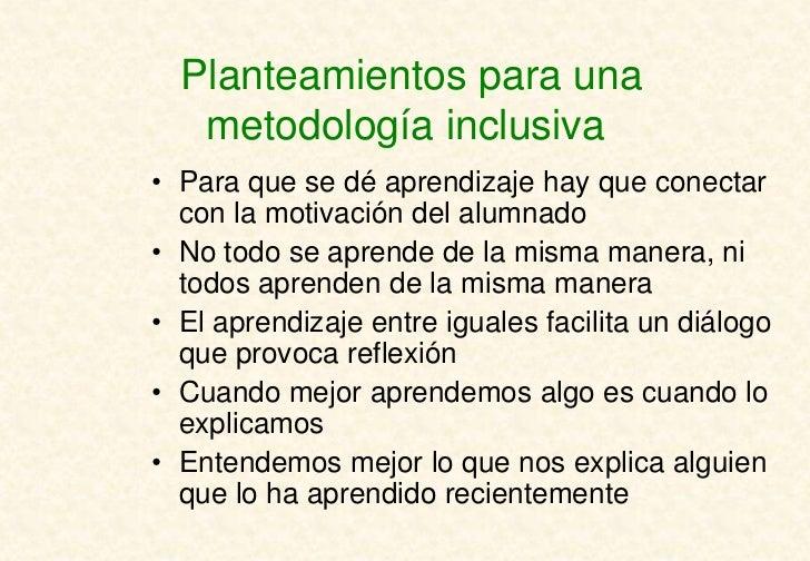Planteamientos para una   metodología inclusiva• Para que se dé aprendizaje hay que conectar  con la motivación del alumna...