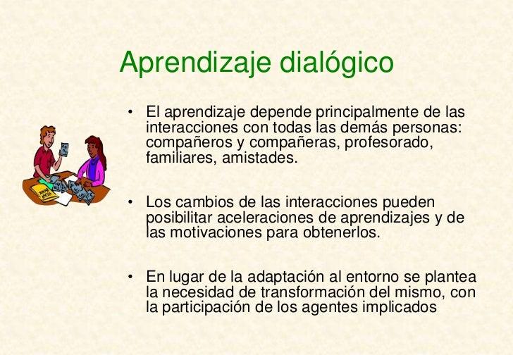 Aprendizaje dialógico• El aprendizaje depende principalmente de las  interacciones con todas las demás personas:  compañer...