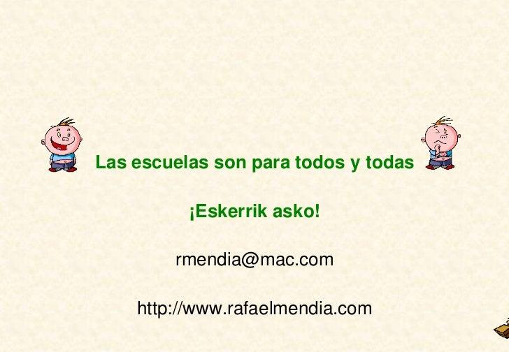 Las escuelas son para todos y todas          ¡Eskerrik asko!        rmendia@mac.com    http://www.rafaelmendia.com