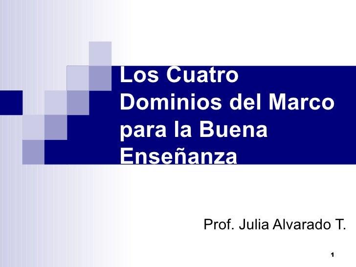 Los Cuatro Dominios del Marco para la Buena Enseñanza Prof. Julia Alvarado T.