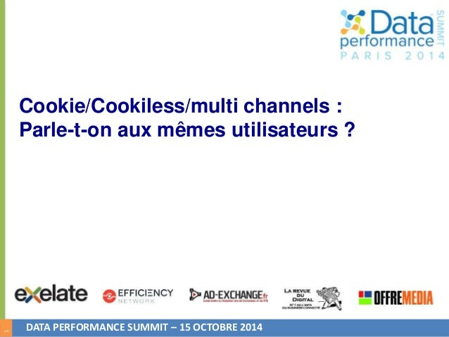 1  Cookie/Cookiless/multi channels :  Parle-t-on aux mêmes utilisateurs ?  DATA PERFORMANCE SUMMIT – 15 OCTOBRE 2014