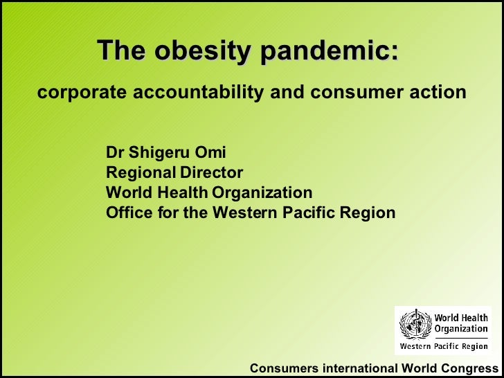 Consumers international World Congress The obesity pandemic:   corporate accountability and consumer action <ul><ul><ul><u...