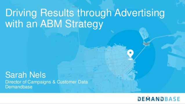 Driving Results through Advertising with an ABM Strategy Sarah Nels Director of Campaigns & Customer Data Demandbase